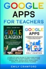 Google Apps for Teachers: A Complete Guide On How to Teach using Google Classroom and the most powerful Google Apps: Google Drive, Google Docs, Cover Image