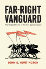 Far-Right Vanguard: The Radical Roots of Modern Conservatism (Politics and Culture in Modern America) Cover Image