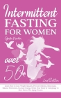 Intermittent Fasting For Women Over 50 - 2nd edition: Learn How to Lose Weight Quickly, Prevent Diabetes, Rejuvenate, Balance Hormones, Increase Energ Cover Image