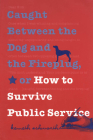Caught Between the Dog and the Fireplug, or How to Survive Public Service (Texts and Teaching/Politics) Cover Image