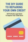 The DIY Guide To Repairing Your Own Credit: 609 Perfectly Legal Hacks To Improve Your Credit Score: Tips To Improve Credit Score Cover Image