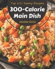 Top 200 Yummy 300-Calorie Main Dish Recipes: A Timeless Yummy 300-Calorie Main Dish Cookbook Cover Image