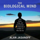 The Biological Mind: How Brain, Body, and Environment Collaborate to Make Us Who We Are Cover Image