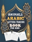 Animals Arabic Letters Tracing Book For Kids: Best Book To Practice Hand Writing In Arabic For Pre-K -Kindergarten And Kids Ages 3-7 Cover Image