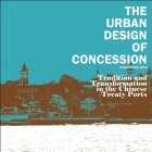 The Urban Design of Concession: Tradition and Transformation in the Chinese Treaty Ports Cover Image