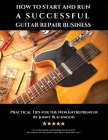 How to Start and Run a Successful Guitar Repair Business: Practical Tips for the New Entrepreneur Cover Image