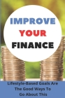 Improve Your Finance: Lifestyle-Based Goals Are The Good Ways To Go About This: Tips For Managing Your Money Cover Image