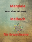 Mandala Tiere, Vögel und Fische Malbuch für Erwachsene: Malbuch für Erwachsene mit 100 der schönsten Mandalas der Welt zum Stressabbau und zur Entspan Cover Image