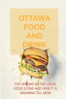 Ottawa Food And Drink: The Origins Of The Local Food Scene And How It Is Growing Till Now: The History Of Food In Ottawa And The National Cap Cover Image