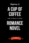 Happiness Is A Cup Of Coffee And A Really Good Romance Novel Journal: Book Lover Gifts - A Small Lined Notebook (Card Alternative) Cover Image