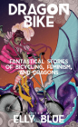 Dragon Bike: Fantastical Stories of Bicycling, Feminism, & Dragons (Bikes in Space) Cover Image