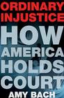 Ordinary Injustice: How America Holds Court Cover Image