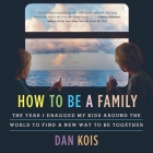 How to Be a Family Lib/E: The Year I Dragged My Kids Around the World to Find a New Way to Be Together Cover Image