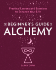 The Beginner's Guide to Alchemy: Practical Lessons and Exercises to Enhance Your Life Cover Image