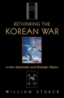 Rethinking the Korean War: A New Diplomatic and Strategic History Cover Image
