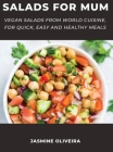 Salads for Mum: Vegan Salads From World Cuisine, For Quick, Easy And Healthy Meals Cover Image