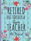 Retired But Forever a Gym Teacher: Cute Teachers Notebook: Perfect Thank You Teacher Retirement Gifts: College Ruled Large Notebook Cover Image