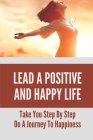 Lead A Positive And Happy Life: Take You Step By Step On A Journey To Happiness: Build A Happy Life Cover Image