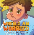 When I'm Worried (Anxiety Books for Kids, Ages 3 5, Childrens Books, Kindergarten) Cover Image
