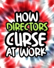 How Directors Curse At Work: Directors Swearing Coloring Book For Adults, Funny Gift For Men and Women Cover Image