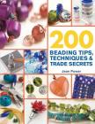 200 Beading Tips, Techniques & Trade Secrets: An Indispensable Compendium of Technical Know-How and Troubleshooting Tips (200 Tips, Techniques & Trade Secrets) Cover Image