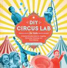 DIY Circus Lab for Kids: A Family- Friendly Guide for Juggling, Balancing, Clowning, and Show-Making Cover Image