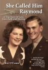 She Called Him Raymond A True Story Of Love, Loss, Faith And Healing Cover Image