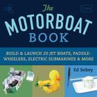 The Motorboat Book: Build & Launch 20 Jet Boats, Paddle-Wheelers, Electric Submarines & More (Science in Motion) Cover Image