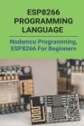 ESP8266 Programming Language: Nodemcu Programming, ESP8266 For Beginners: Esp8266 Programming Circuit Cover Image