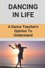 Dancing In Life: A Dance Teacher's Opinion To Understand: Teaching Dance Skills Cover Image