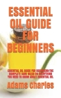Essential Oil Guide for Beginners: Essential Oil Guide for Beginners: The Complete Care Guide on Everything You Need to Know about Essential Oil Cover Image