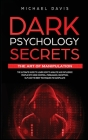Dark Psychology Secrets - The Art of Manipulation: The Ultimate Guide to Learn How to Analyze and Influence People with Mind Control, Persuasion, Dece Cover Image