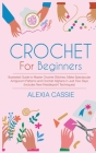 Crochet For Beginners: Illustrated Guide to Master Crochet Stitches, Make Spectacular Amigurumi Patterns and Crochet Afghans in Just Few Days Cover Image