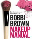 Bobbi Brown Makeup Manual: For Everyone from Beginner to Pro. Bobbi Brown with Debra Bergsma Otte and Sally Wadyka Cover Image