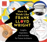 How to Think Like Frank Lloyd Wright: Creative Activities to Inspire Young Architects Cover Image