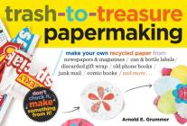 Trash-to-Treasure Papermaking: Make Your Own Recycled Paper from Newspapers & Magazines, Can & Bottle Labels, Disgarded Gift Wrap, Old Phone Books, Junk Mail, Comic Books, and More Cover Image