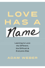 Love Has a Name: Learning to Love the Different, the Difficult, and Everyone Else Cover Image