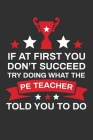 If At First You Don't Succeed Try Doing What Your PE Teacher Told You To Doing: Thank you Gift for PE Teacher Great for Teacher Appreciation Cover Image