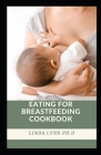 Eating for Breastfeeding Cookbook: Eating For Breastfeeding A Diet Guide For Breastfeeding Moms With Delicious Recipes To Promote Milk Production and Cover Image