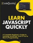 Learn JavaScript Quickly: A Complete Beginner's Guide to Learning JavaScript, Even If You're New to Programming Cover Image