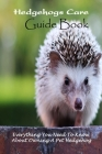 Hedgehogs Care Guide Book: Everything You Need To Know About Owning A Pet Hedgehog: How to Care for A Pet Hedgehogs Cover Image