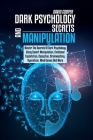 Dark Psychology Secrets and Manipulation: Master The Secrets Of Dark Psychology Using Covert Manipulation, Emotional Exploitation, Deception, Brainwas Cover Image