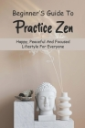 Beginner'S Guide To Practice Zen: Happy, Peaceful And Focused Lifestyle For Everyone: Zen Mind Beginners Mind Cover Image