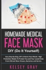 Homemade Medical Face Masks: Easy Step-by-Step, DIY at Home Face Masks, High Protection Masks To Protect You and Your Loved Ones From Old and New V (Do It Yourself #1) Cover Image
