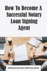 How To Become A Successful Notary Loan Signing Agent: Build Brand And Connect With Dream Clients: Mortgages Cover Image