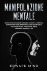 Manipolazione Mentale: Scopri come influenzare in meno di 14 giorni la mente e il comportamento delle persone usando i segreti della psicolog Cover Image