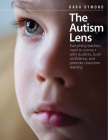 The Autism Lens: Everything Teachers Need to Connect with Students, Build Confidence, and Promote Classroom Learning Cover Image