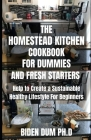 The Homestead Kitchen Cookbook for Dummies and Fresh Starters: Help to Create a Sustainable Healthy Lifestyle For Beginners Cover Image