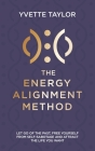The Energy Alignment Method: Let Go of the Past, Free Yourself From Sabotage and Attract the Life You Want Cover Image