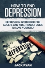 How To End Depression: depression workbook for adults and kids, honest guide to love yourself Cover Image